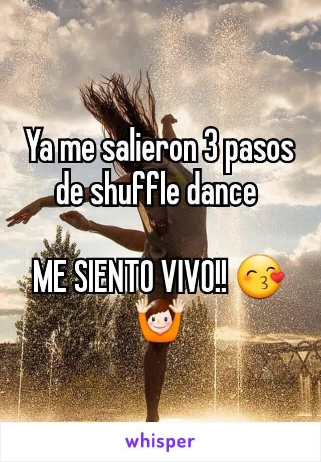 Ya me salieron 3 pasos de shuffle dance   ME SIENTO VIVO!! 😙🙌