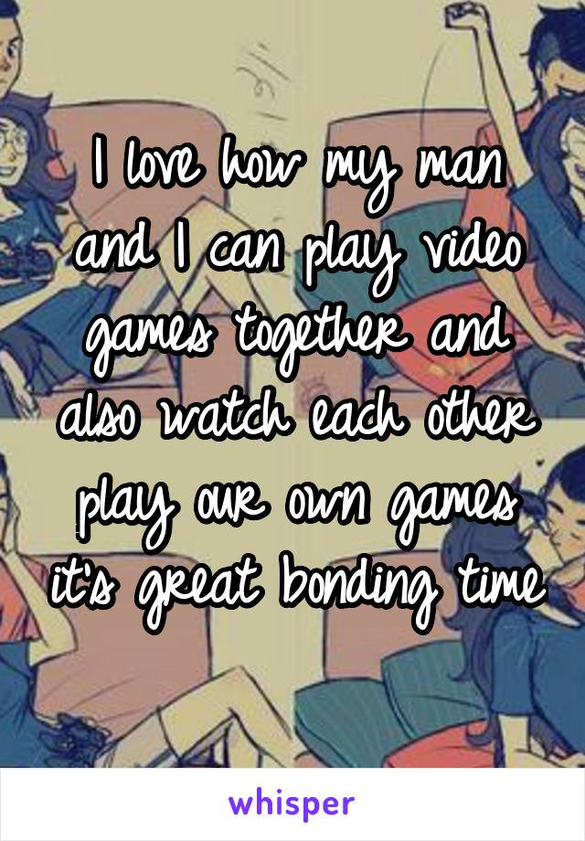 I love how my man and I can play video games together and also watch each other play our own games it's great bonding time