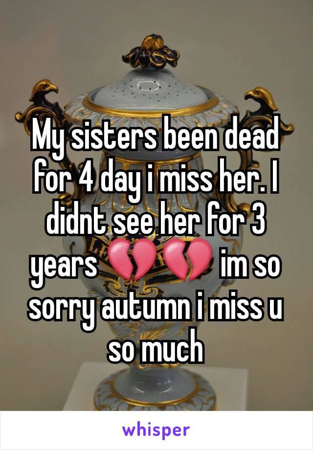 My sisters been dead for 4 day i miss her. I didnt see her for 3 years 💔💔 im so sorry autumn i miss u so much