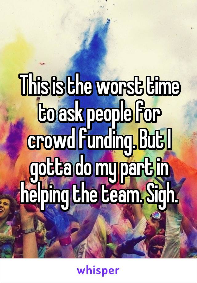 This is the worst time to ask people for crowd funding. But I gotta do my part in helping the team. Sigh.