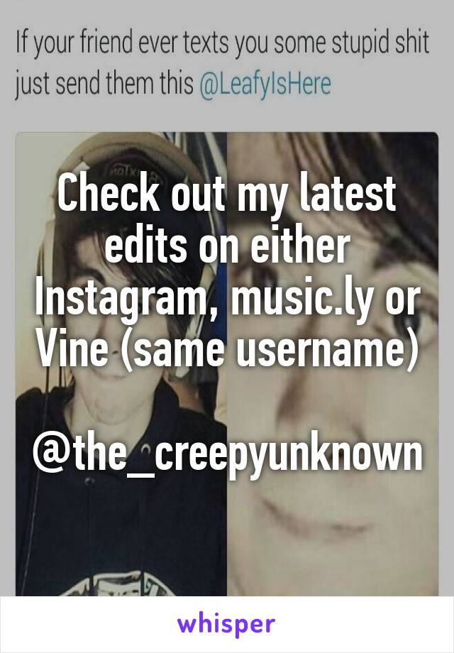 Check out my latest edits on either Instagram, music.ly or Vine (same username)  @the_creepyunknown