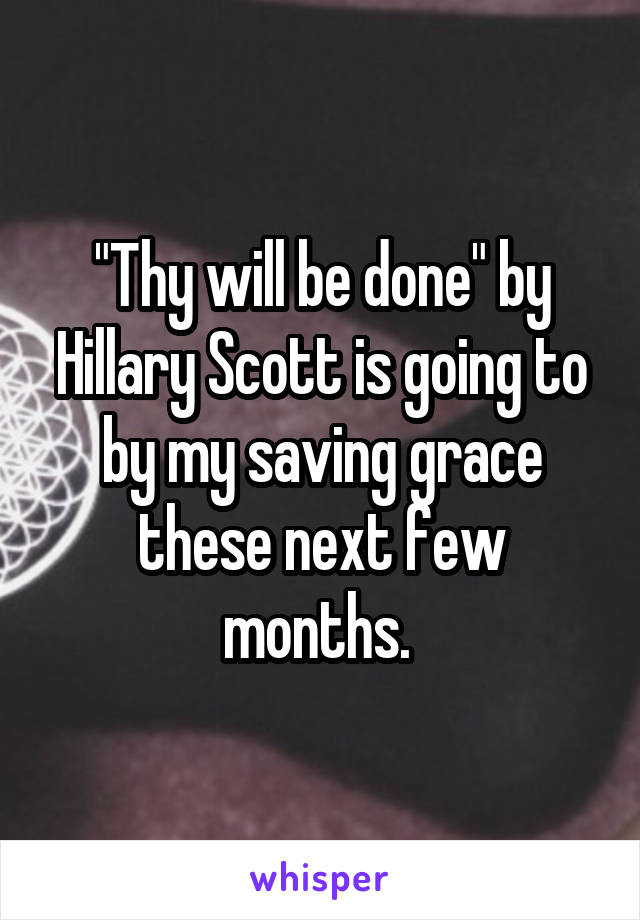 """""""Thy will be done"""" by Hillary Scott is going to by my saving grace these next few months."""