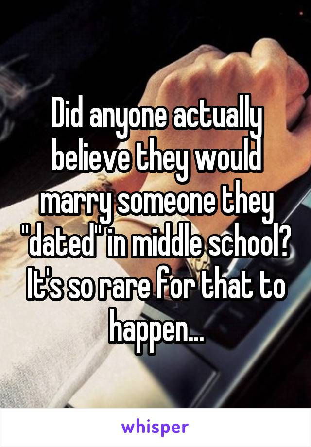 "Did anyone actually believe they would marry someone they ""dated"" in middle school? It's so rare for that to happen..."