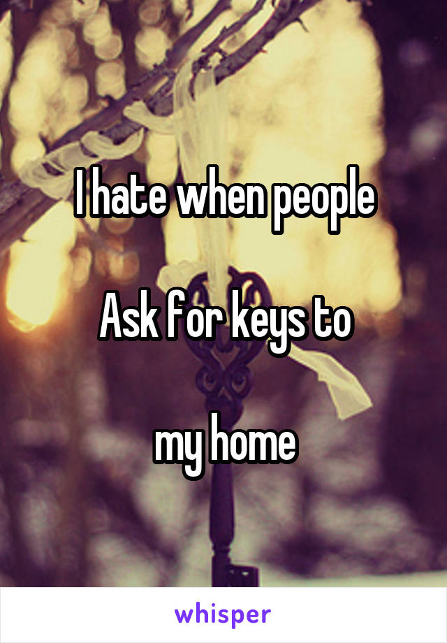 I hate when people  Ask for keys to  my home