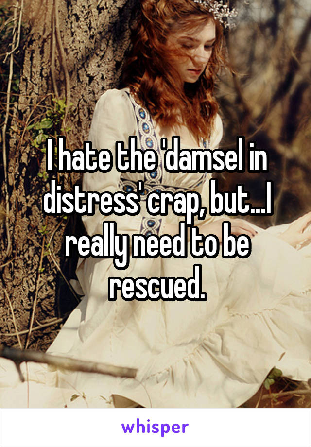 I hate the 'damsel in distress' crap, but...I really need to be rescued.