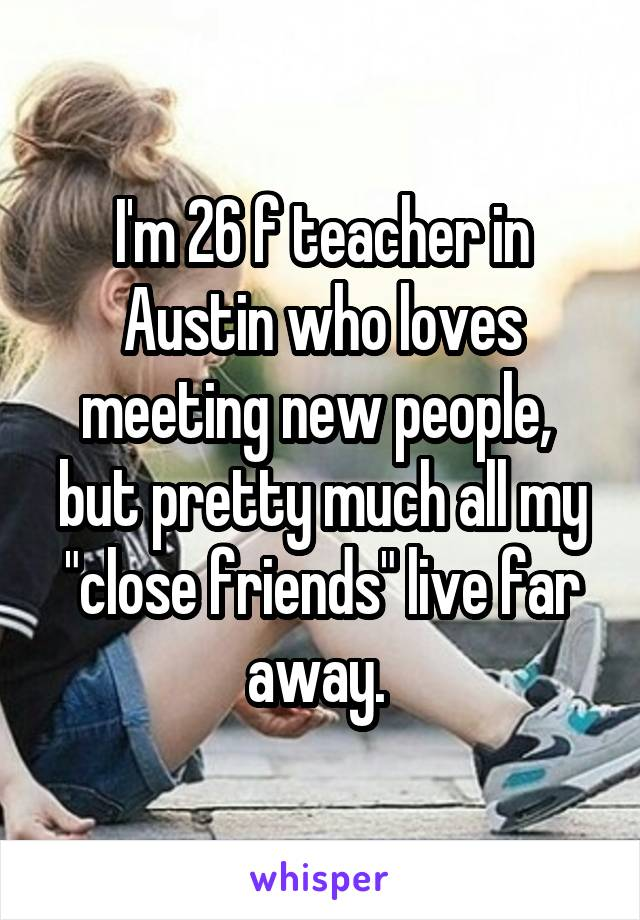 """I'm 26 f teacher in Austin who loves meeting new people,  but pretty much all my """"close friends"""" live far away."""