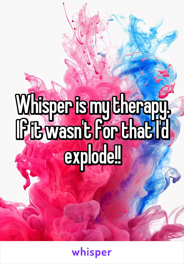Whisper is my therapy. If it wasn't for that I'd explode!!