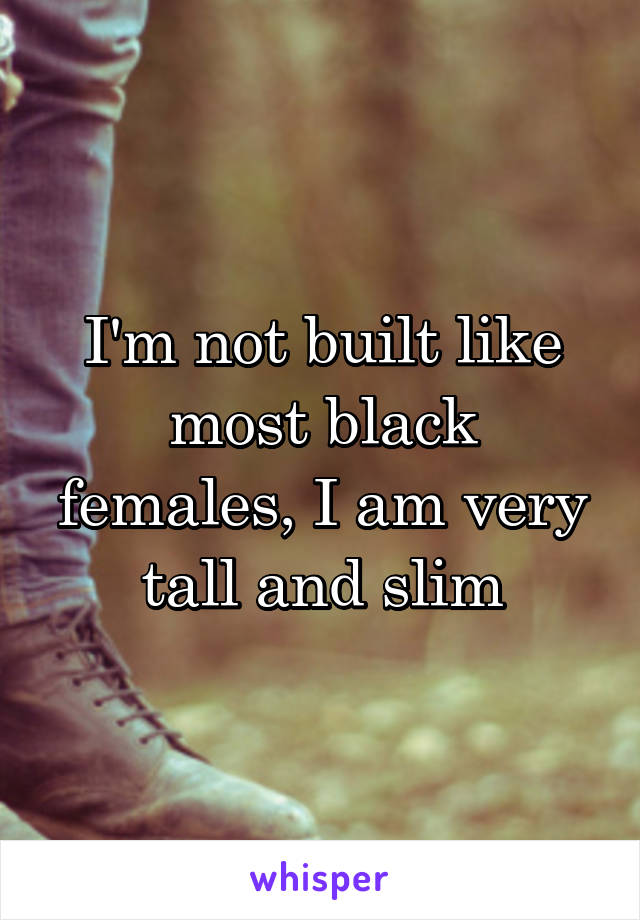 I'm not built like most black females, I am very tall and slim