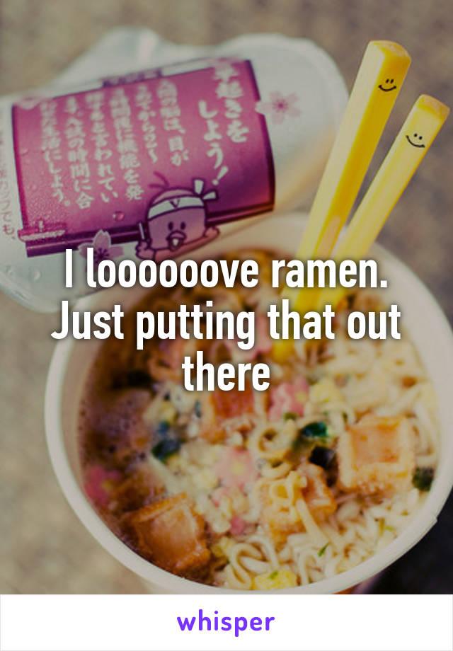 I loooooove ramen. Just putting that out there