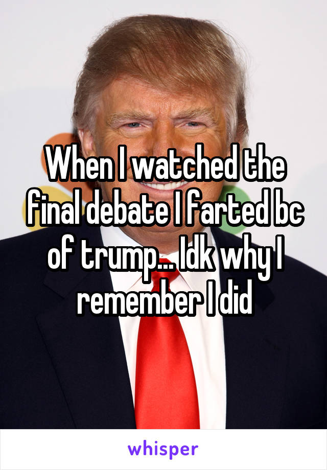 When I watched the final debate I farted bc of trump... Idk why I remember I did