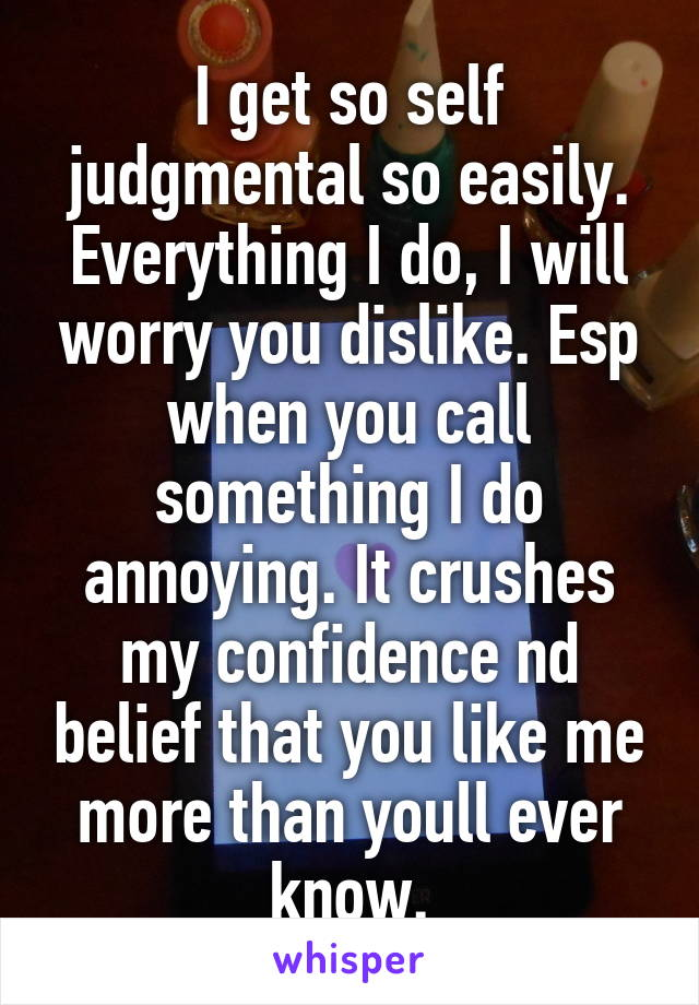 I get so self judgmental so easily. Everything I do, I will worry you dislike. Esp when you call something I do annoying. It crushes my confidence nd belief that you like me more than youll ever know.