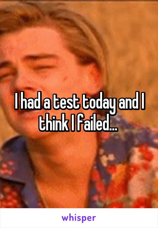 I had a test today and I think I failed...