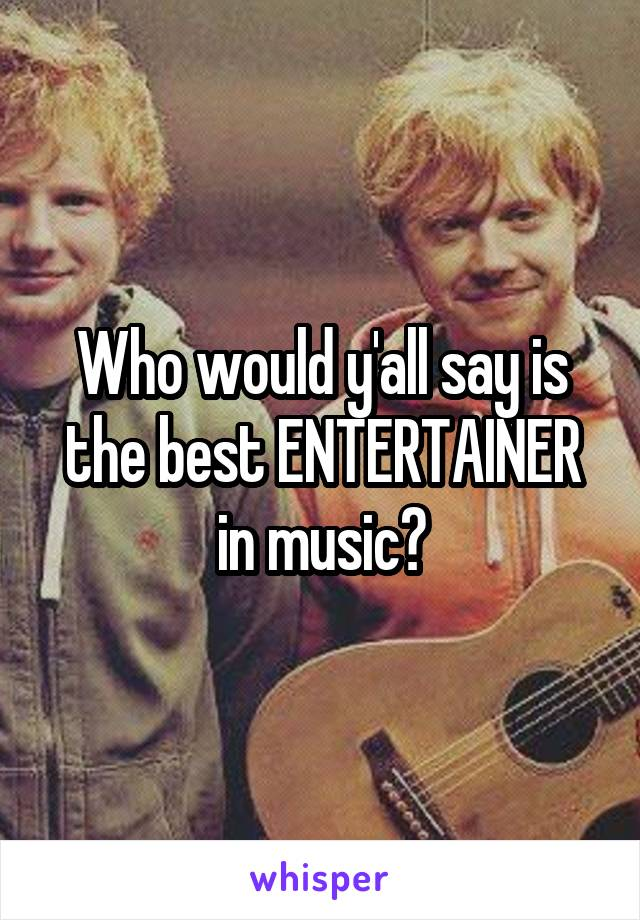 Who would y'all say is the best ENTERTAINER in music?