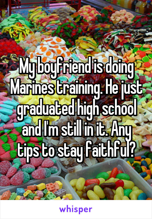 My boyfriend is doing Marines training. He just graduated high school and I'm still in it. Any tips to stay faithful?