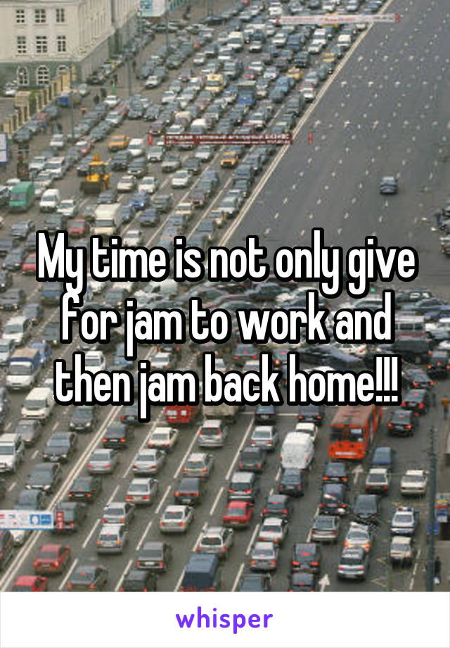 My time is not only give for jam to work and then jam back home!!!