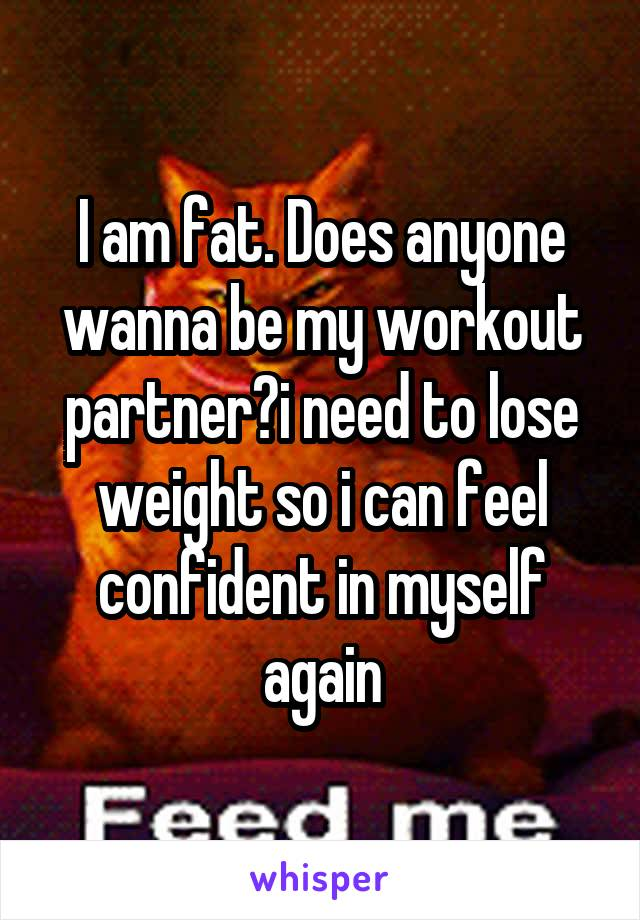 I am fat. Does anyone wanna be my workout partner?i need to lose weight so i can feel confident in myself again