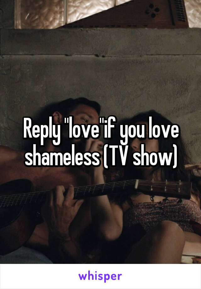 "Reply ""love""if you love shameless (TV show)"