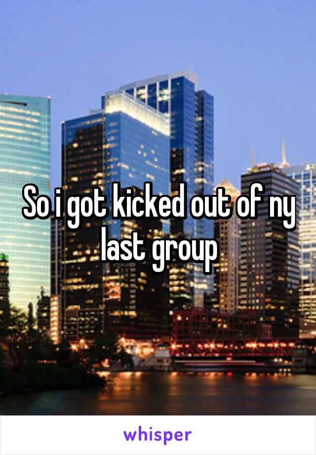 So i got kicked out of ny last group