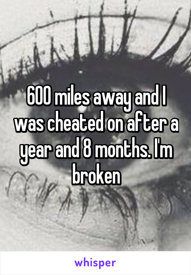 600 miles away and I was cheated on after a year and 8 months. I'm broken