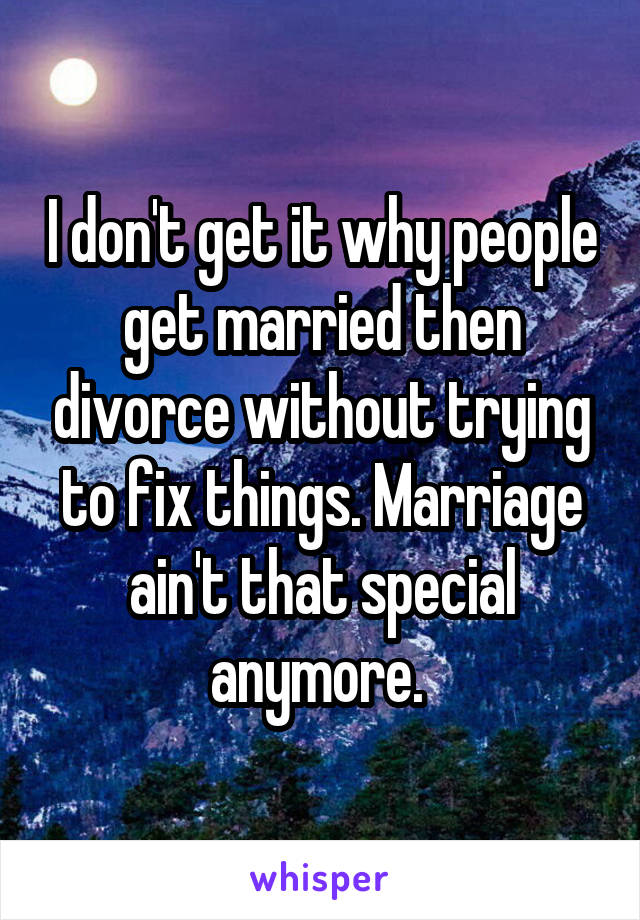 I don't get it why people get married then divorce without trying to fix things. Marriage ain't that special anymore.