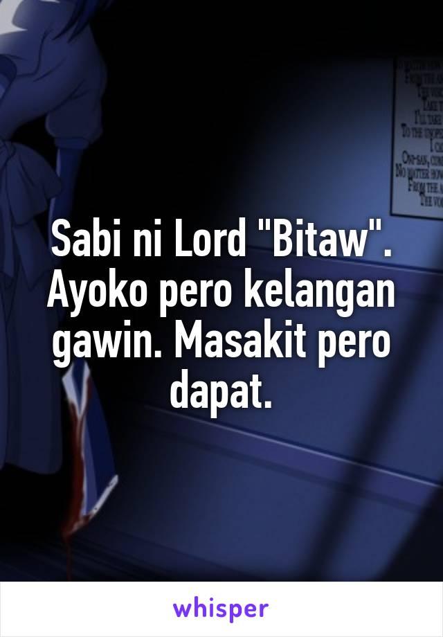"""Sabi ni Lord """"Bitaw"""". Ayoko pero kelangan gawin. Masakit pero dapat."""