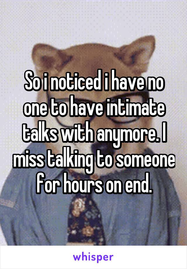 So i noticed i have no one to have intimate talks with anymore. I miss talking to someone for hours on end.
