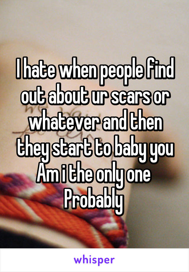 I hate when people find out about ur scars or whatever and then they start to baby you Am i the only one  Probably