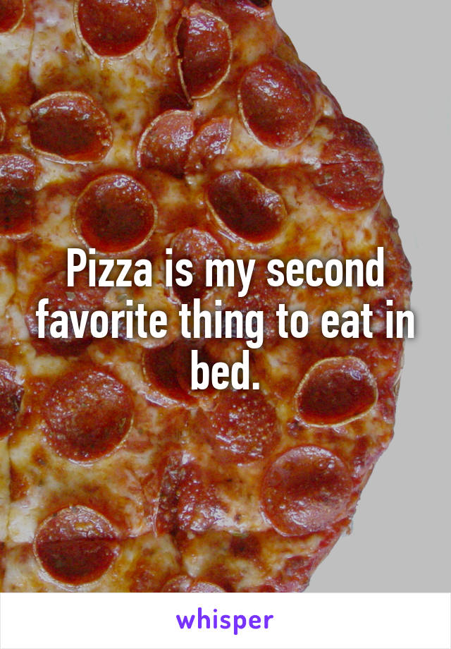 Pizza is my second favorite thing to eat in bed.