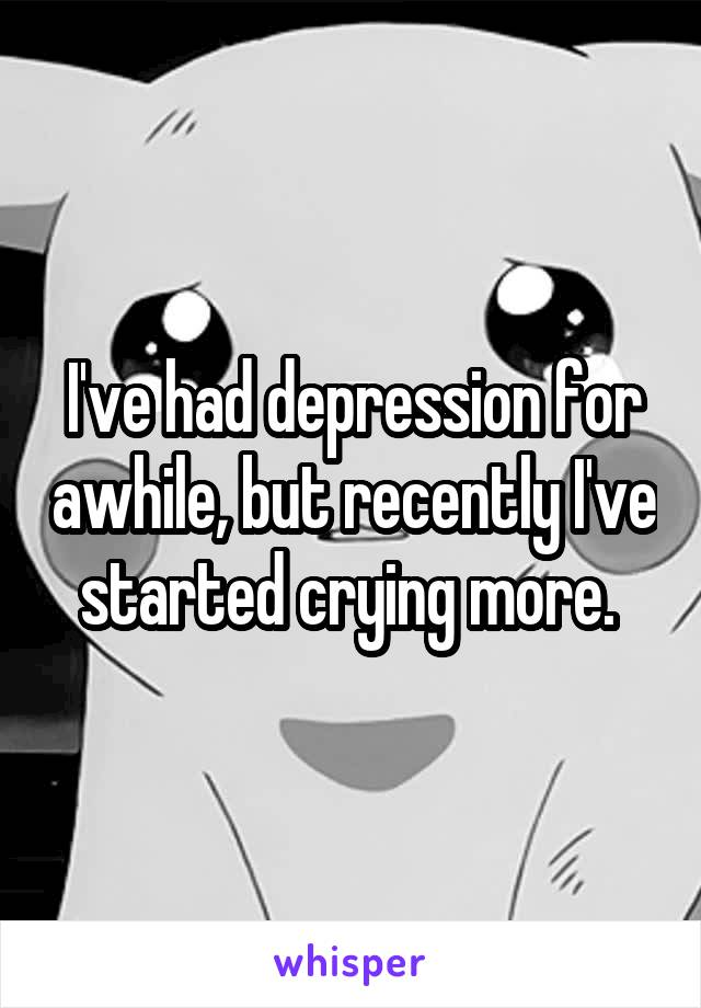 I've had depression for awhile, but recently I've started crying more.