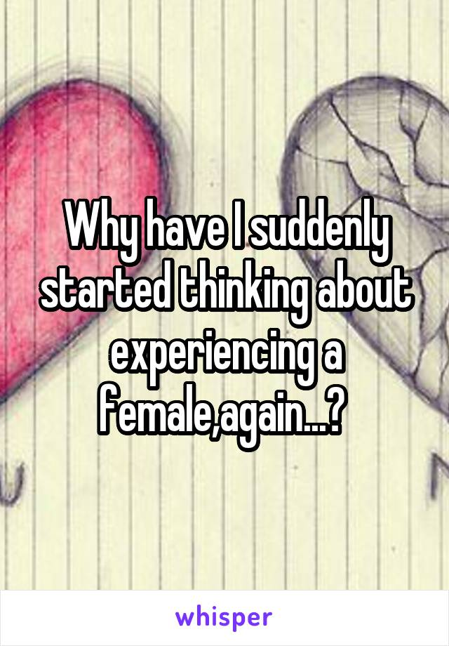 Why have I suddenly started thinking about experiencing a female,again...?