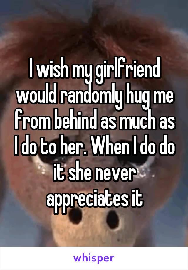 I wish my girlfriend would randomly hug me from behind as much as I do to her. When I do do it she never appreciates it