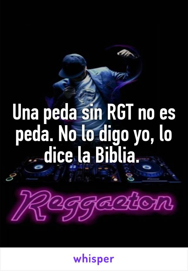 Una peda sin RGT no es peda. No lo digo yo, lo dice la Biblia.