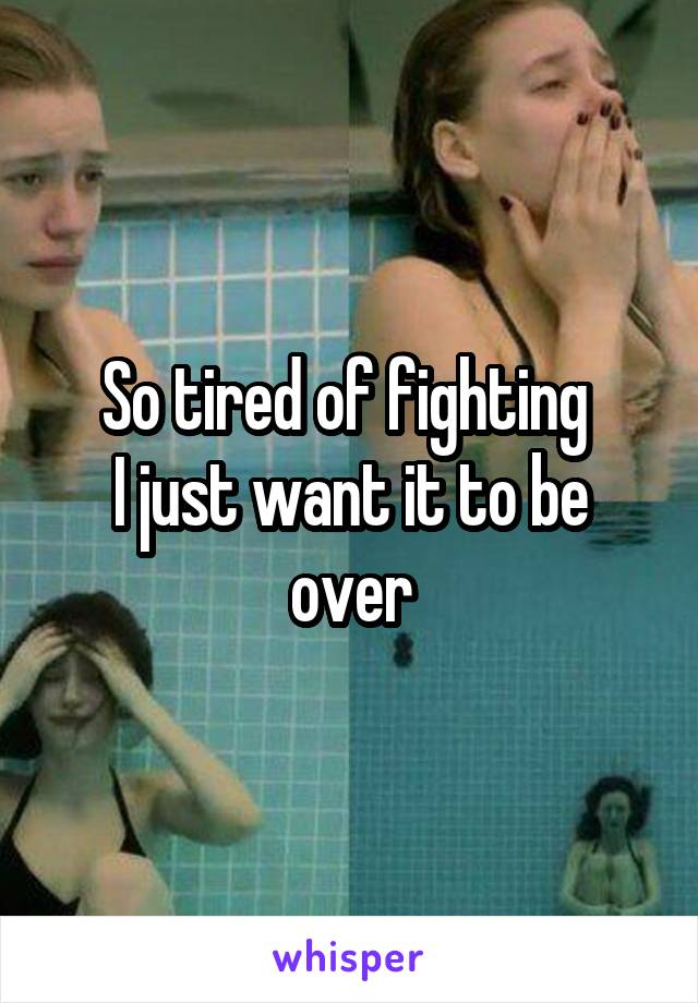 So tired of fighting  I just want it to be over