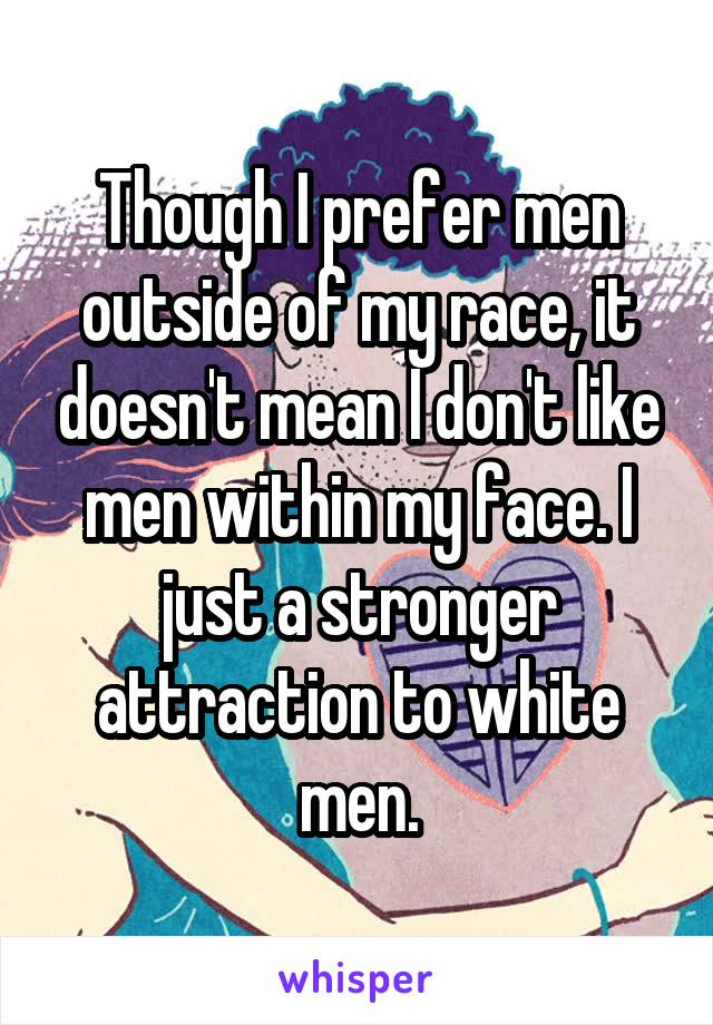 Though I prefer men outside of my race, it doesn't mean I don't like men within my face. I just a stronger attraction to white men.
