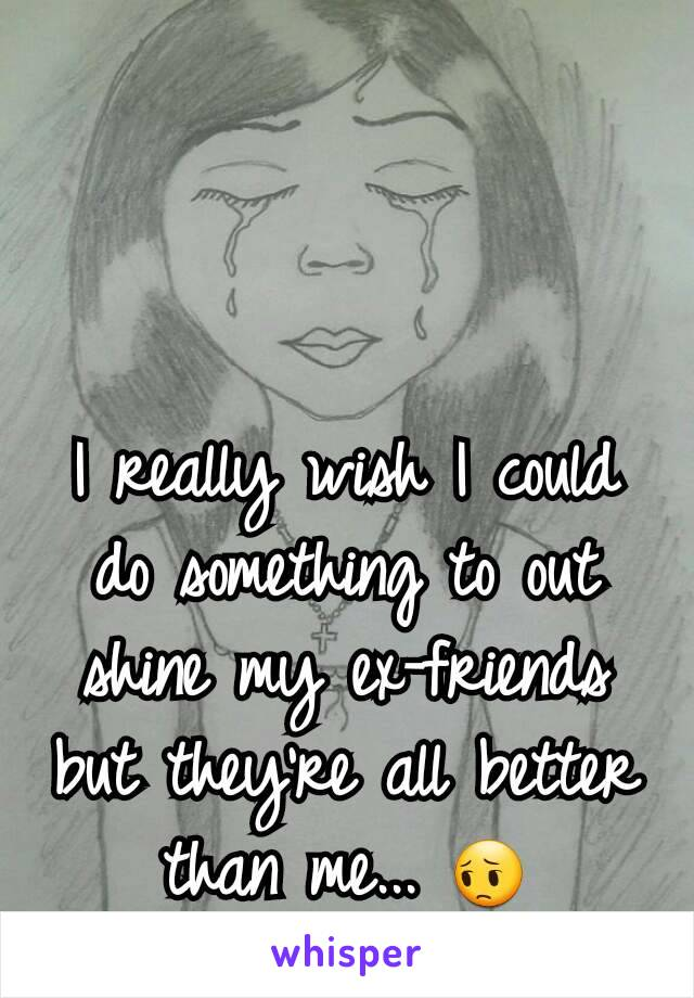 I really wish I could do something to out shine my ex-friends but they're all better than me... 😔