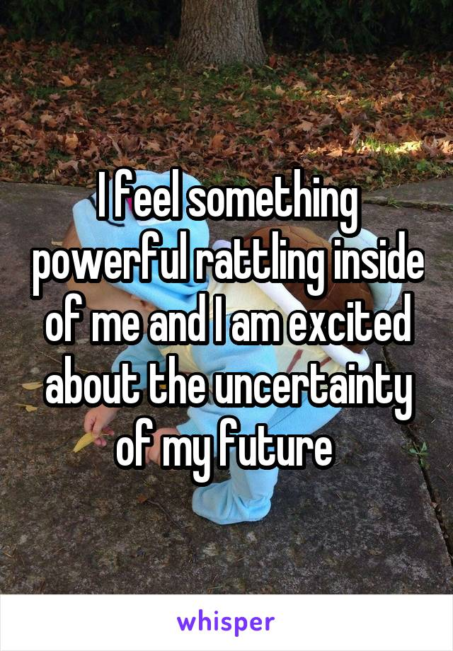 I feel something powerful rattling inside of me and I am excited about the uncertainty of my future