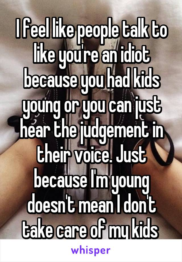 I feel like people talk to like you're an idiot because you had kids young or you can just hear the judgement in their voice. Just because I'm young doesn't mean I don't take care of my kids