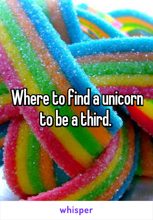 Where to find a unicorn to be a third.