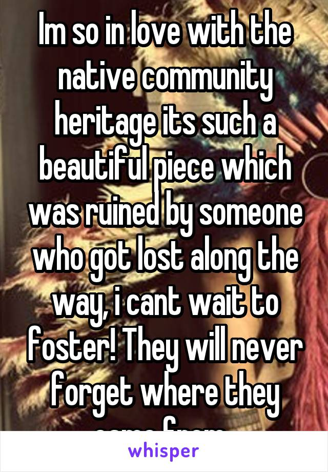 Im so in love with the native community heritage its such a beautiful piece which was ruined by someone who got lost along the way, i cant wait to foster! They will never forget where they came from.