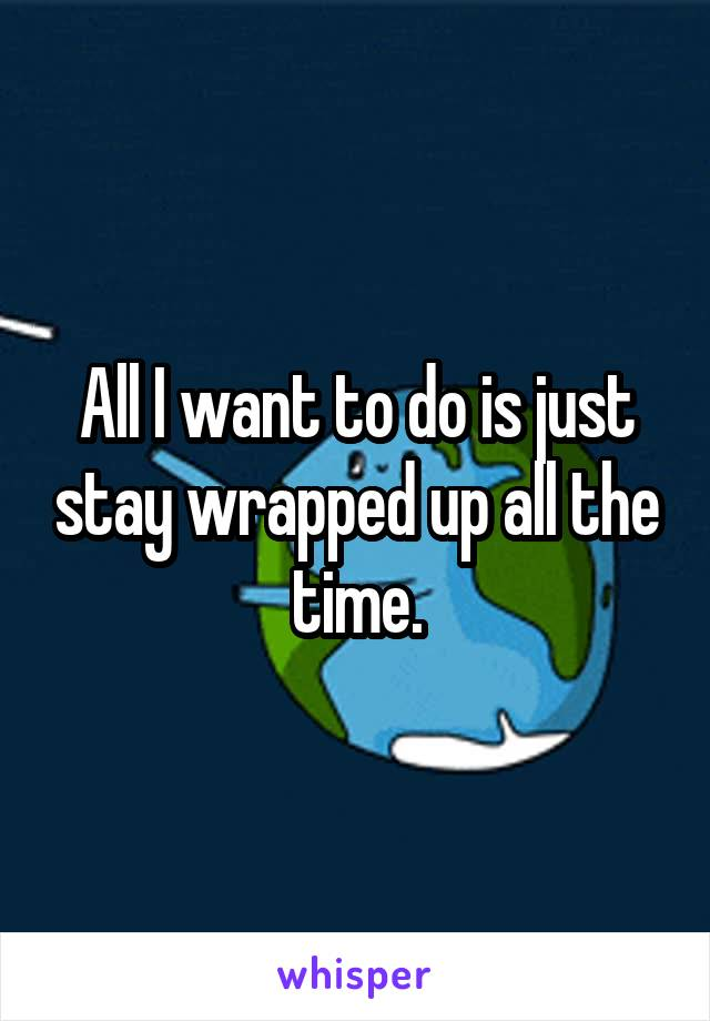 All I want to do is just stay wrapped up all the time.
