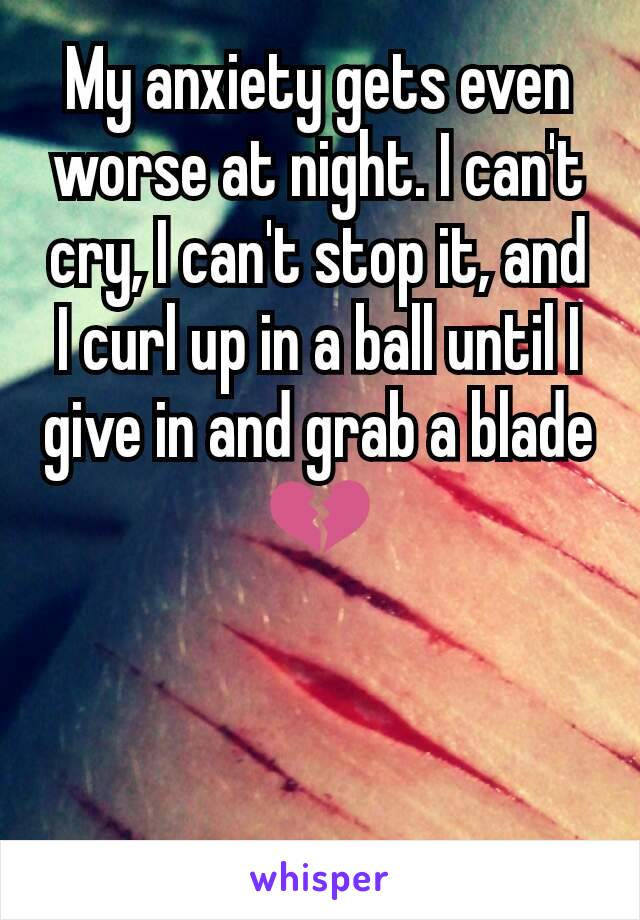 My anxiety gets even worse at night. I can't cry, I can't stop it, and I curl up in a ball until I give in and grab a blade 💔