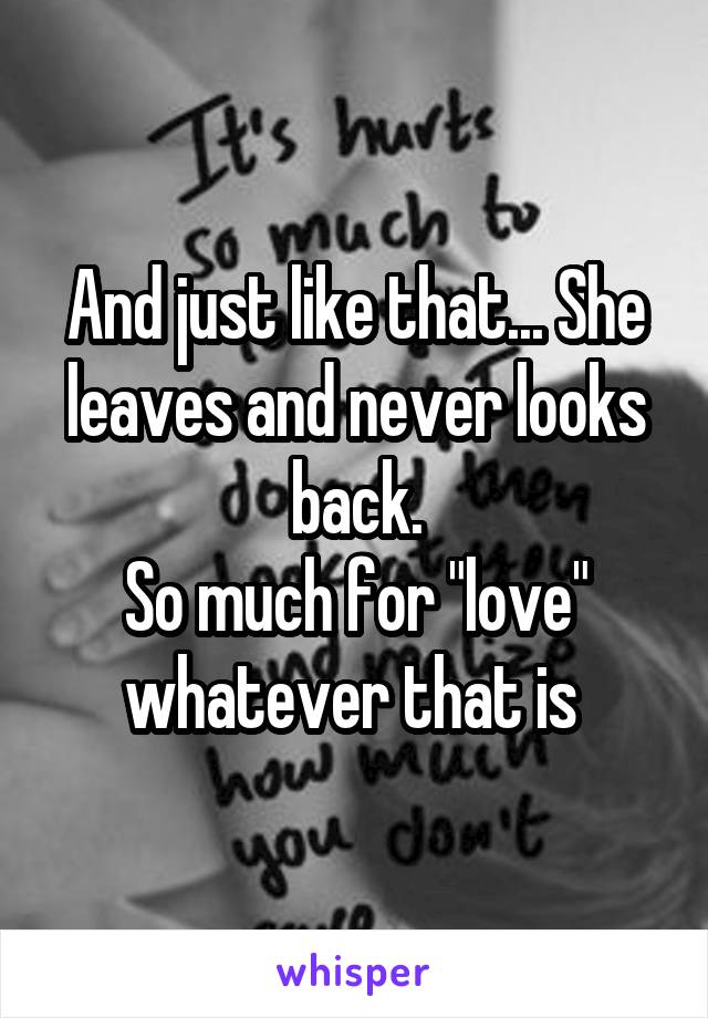 """And just like that... She leaves and never looks back. So much for """"love"""" whatever that is"""