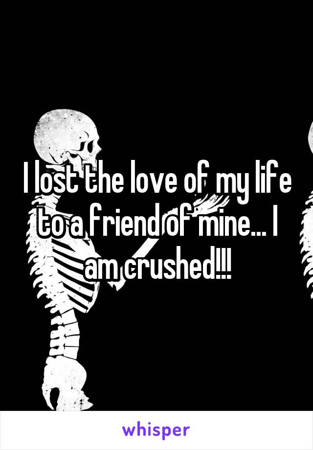 I lost the love of my life to a friend of mine... I am crushed!!!