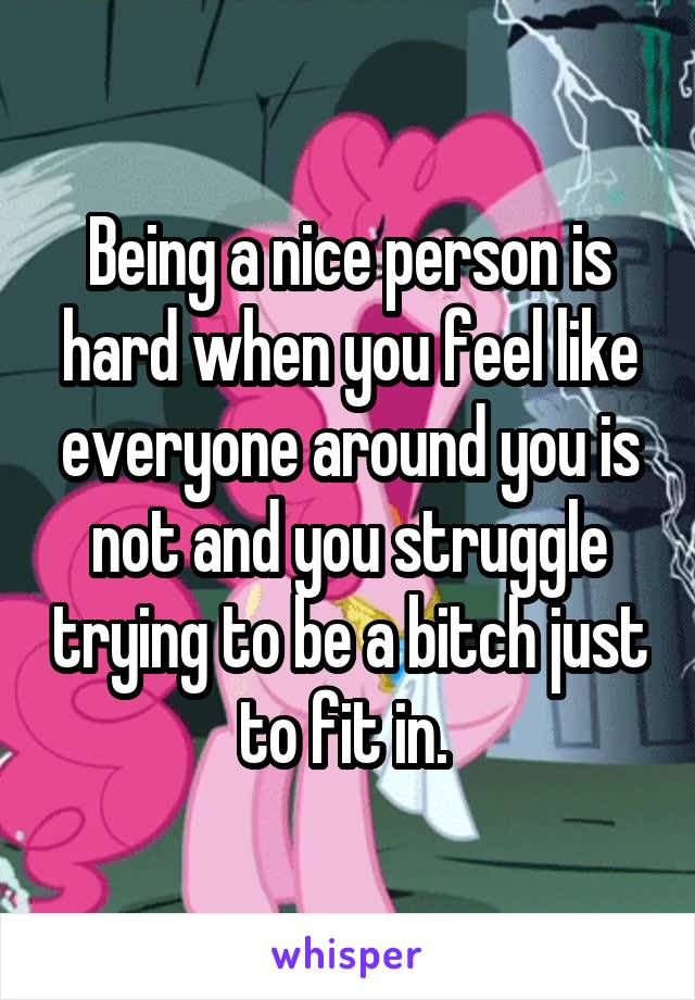 Being a nice person is hard when you feel like everyone around you is not and you struggle trying to be a bitch just to fit in.