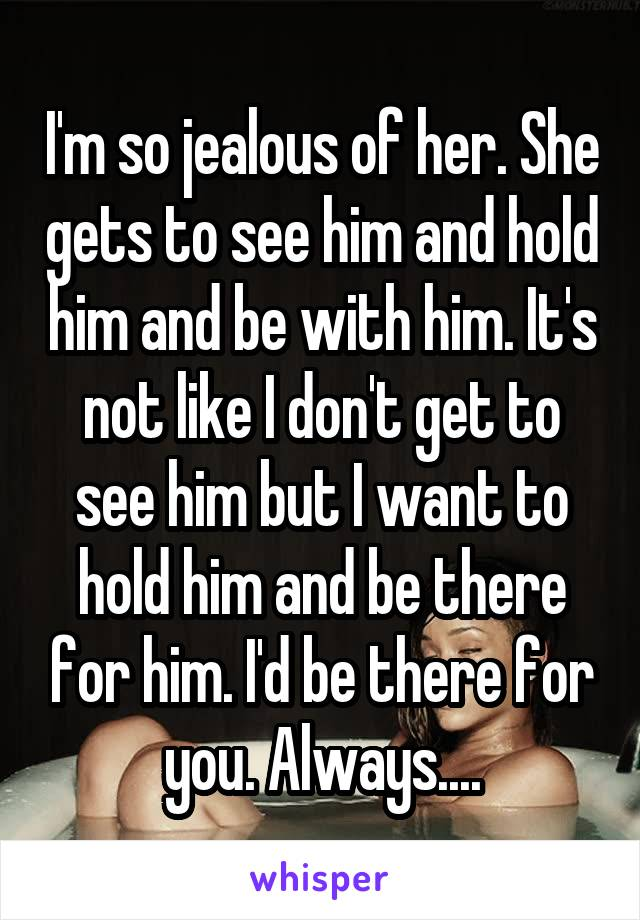 I'm so jealous of her. She gets to see him and hold him and be with him. It's not like I don't get to see him but I want to hold him and be there for him. I'd be there for you. Always....