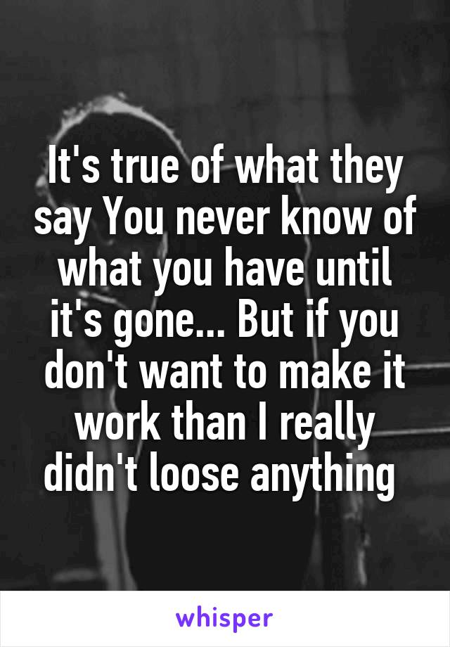 It's true of what they say You never know of what you have until it's gone... But if you don't want to make it work than I really didn't loose anything