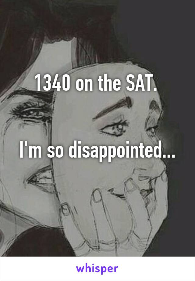 1340 on the SAT.    I'm so disappointed...