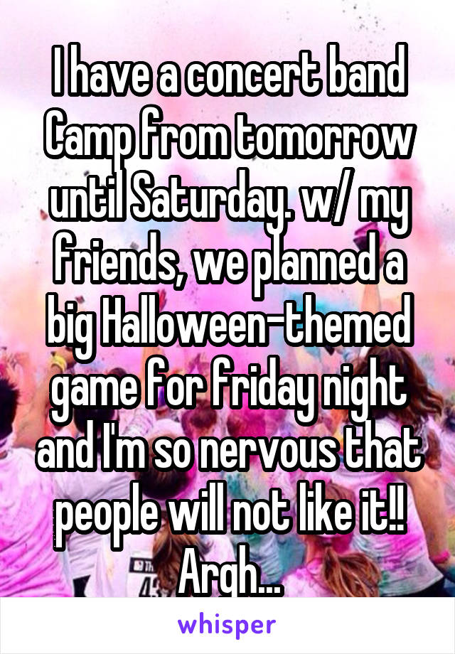 I have a concert band Camp from tomorrow until Saturday. w/ my friends, we planned a big Halloween-themed game for friday night and I'm so nervous that people will not like it!! Argh...
