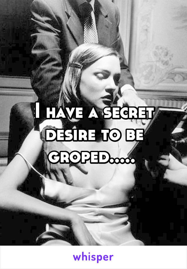I have a secret desire to be groped.....