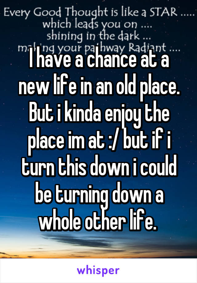 I have a chance at a new life in an old place. But i kinda enjoy the place im at :/ but if i turn this down i could be turning down a whole other life.